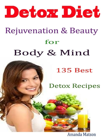 Detox Diet Rejuvenation & Beauty for Body & Mind : 135 Best Detox Recipes ebook by Amanda Matson