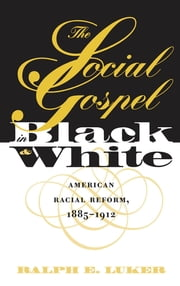 The Social Gospel in Black and White - American Racial Reform, 1885-1912 ebook by Ralph E. Luker