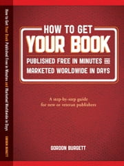 How to Get Your Book Publishd Free in Minutes and Marketed Worldwide in Days ebook by Burgett, Gordon