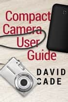 Compact Camera User Guide ebook by David Cade