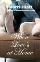 When Love's at Home ebook by Merri Hiatt