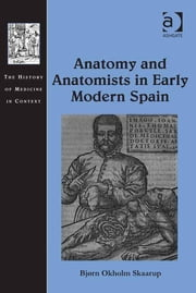 Anatomy and Anatomists in Early Modern Spain ebook by Bjørn Okholm Skaarup