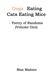 Dogs Eating Cats Eating Mice - Poetry of Randoms (Volume One) ebook by Max Malone