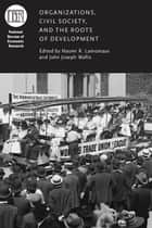 Organizations, Civil Society, and the Roots of Development ebook by Naomi R. Lamoreaux, John Joseph Wallis