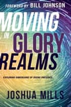 Moving in Glory Realms - Exploring Dimensions of Divine Presence ebook by Joshua Mills, Bill Johnson