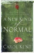 A New Kind of Normal - Hope-Filled Choices When Life Turns Upside Down eBook by Carol Kent
