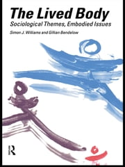 The Lived Body - Sociological Themes, Embodied Issues ebook by Gillian A. Bendelow,Simon J. Williams