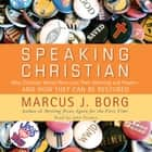Speaking Christian - Why Christian Words Have Lost Their Meaning and Power—And How They Can Be Restored audiobook by Marcus J. Borg