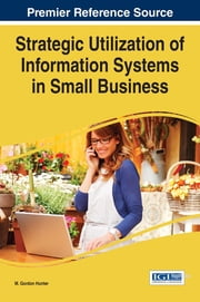 Strategic Utilization of Information Systems in Small Business ebook by M. Gordon Hunter