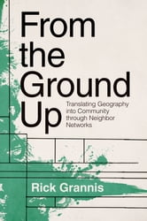 From the Ground Up - Translating Geography into Community through Neighbor Networks ebook by Rick Grannis