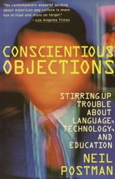 Conscientious Objections - Stirring Up Trouble About Language, Technology and Education ebook by Neil Postman