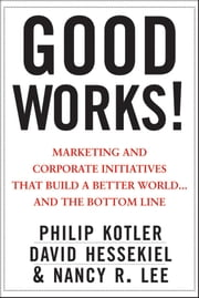 Good Works! - Marketing and Corporate Initiatives that Build a Better World...and the Bottom Line ebook by Philip Kotler,David Hessekiel,Nancy Lee