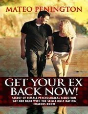 Get Your Ex Back Now: Secret of Female Psychological Seduction Get Her Back With the Skills Only Dating Coaches Know ebook by Mateo Penington