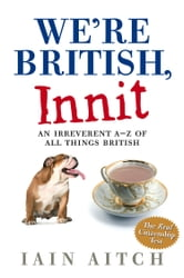 We're British, Innit: An Irreverent A to Z of All Things British ebook by Iain Aitch