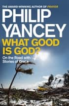 What Good is God? - On the Road with Stories of Grace ebook by Philip Yancey