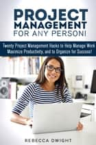 Project Management for Any Person!: Twenty Project Management Hacks to Help Manage Work, Maximize Productivity, and Organize for Success! - Productivity & Time Management ebook by Rebecca Dwight