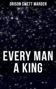 EVERY MAN A KING - How To Control Thought and Exercise the Power of Self-Faith Over Others ebook by Orison Swett Marden