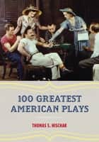 100 Greatest American Plays ebook by Thomas S. Hischak