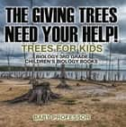 The Giving Trees Need Your Help! Trees for Kids - Biology 3rd Grade | Children's Biology Books ebook by Baby Professor