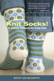 Knit Socks! - 17 Classic Patterns for Cozy Feet ebook by Betsy McCarthy