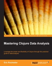 Mastering Clojure Data Analysis ebook by Eric Rochester