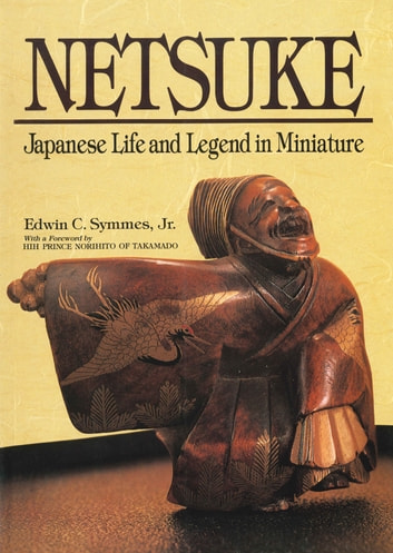 Netsuke Japanese Life and Legend in Miniature ebook by Edwin C. Symmes Jr.