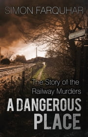 Dangerous Place - The Story of the Railway Murders ebook by Simon Farquhar