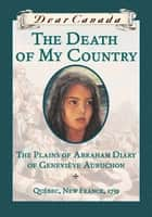 Dear Canada: The Death of My Country - The Plains of Abraham Diary of Genevieve Aubuchon, Quebec, New France, 1759 ebook by Maxine Trottier