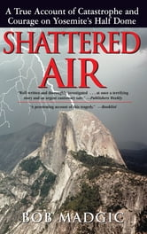 Shattered Air: A True Account of Catastrophe and Courage on Yosemite's Half Dome - A True Account of Catastrophe and Courage on Yosemite's Half Dome ebook by Bob Madgic