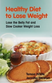 Healthy Diet to Lose Weight: Lose the Belly Fat and Slow Cooker Weight Loss ebook by Teresa White,Jennifer Stewart