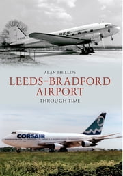 Leeds - Bradford Airport Through Time ebook by Alan Phillips