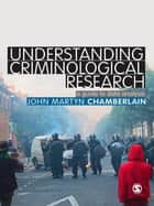 Understanding Criminological Research ebook by Dr. John Martyn Chamberlain