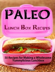 Paleo Lunch Box Recipes - 50 Recipes for Making a Wholesome Yummylicious Lunchbox ebook by M.T Susan