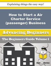 How to Start a Air Charter Service (passenger) Business (Beginners Guide) ebook by Siu Julian,Sam Enrico