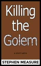 Killing the Golem ebook by Stephen Measure