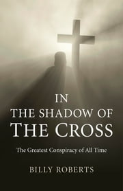 In the Shadow of the Cross - The Greatest Conspiracy of All Time  ebook by Billy Roberts