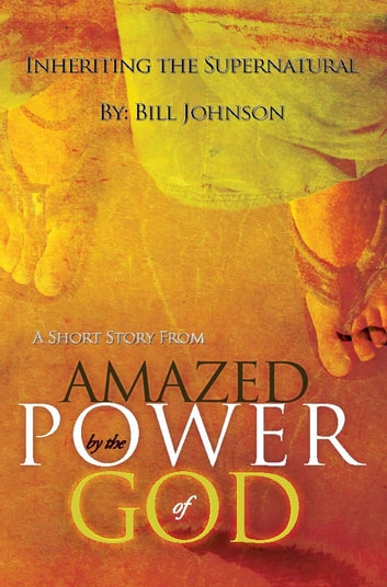"Inheriting the Supernatural: A Short Story from ""Amazed by the Power of God"" ebook by Bill Johnson"