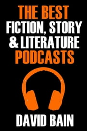 The Best Fiction, Story and Literature Podcasts - Best Podcasts ebook by David Bain