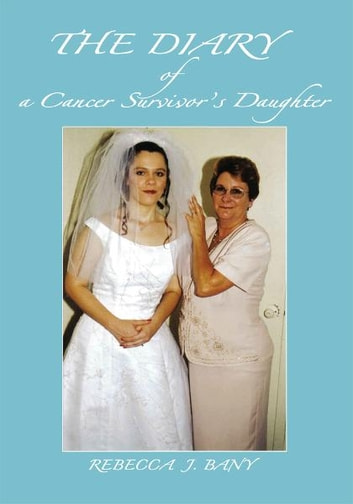 The Diary of a Cancer Survivorýs Daughter ebook by Rebecca Bany