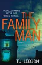 The Family Man: An edge-of-your-seat read that you won't be able to put down ebook by T.J. Lebbon