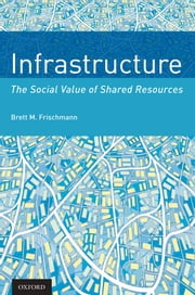 Infrastructure: The Social Value of Shared Resources ebook by Brett M. Frischmann