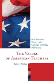 The Values of American Teachers - How Teachers' Values Help Stabilize Unsteady Democracy ebook by Robert Slater