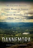 Dannemora - Two Escaped Killers, Three Weeks of Terror, and the Largest Manhunt Ever in New York State ebook by
