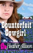 Counterfeit Cowgirl - A Sweet Romance Classic ebook by Heather Allison