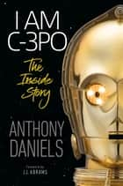 I Am C-3PO - The Inside Story - Foreword by J.J. Abrams 電子書籍 by Anthony Daniels, J.J. Abrams