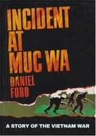 Incident at Muc Wa: A Story of the Vietnam War eBook by Daniel Ford