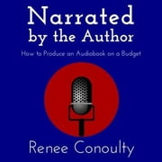 Narrated by the Author - How to Produce an Audiobook on a Budget audiobook by Renee Conoulty