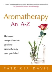 Aromatherapy An A-Z - The most comprehensive guide to aromatherapy ever published ebook by Patricia Davis