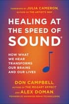 Healing at the Speed of Sound - How What We Hear Transforms Our Brains and Our Lives ebook by Don Campbell, Alex Doman