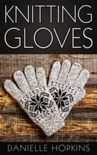 Knitting Gloves ebook by Danielle Hopkins